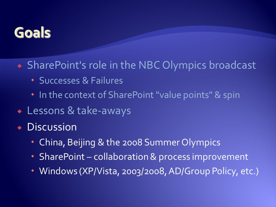  SharePoint s role in the NBC Olympics broadcast  Successes & Failures  In the context of SharePoint value points & spin  Lessons & take-aways  Discussion  China, Beijing & the 2008 Summer Olympics  SharePoint – collaboration & process improvement  Windows (XP/Vista, 2003/2008, AD/Group Policy, etc.)