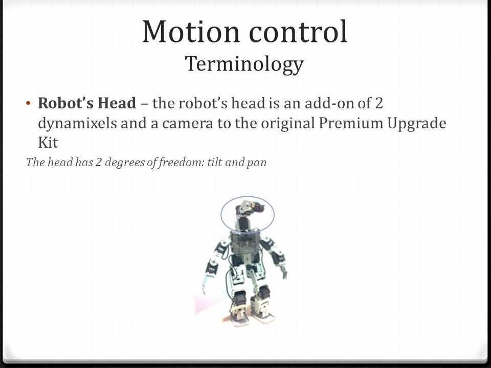 Robot's Head – the robot's head is an add-on of 2 dynamixels and a camera to the original Premium Upgrade Kit The head has 2 degrees of freedom: tilt and pan Motion control Terminology