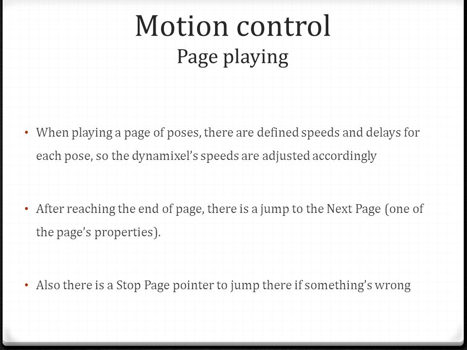 Motion control Page playing When playing a page of poses, there are defined speeds and delays for each pose, so the dynamixel's speeds are adjusted accordingly After reaching the end of page, there is a jump to the Next Page (one of the page's properties).