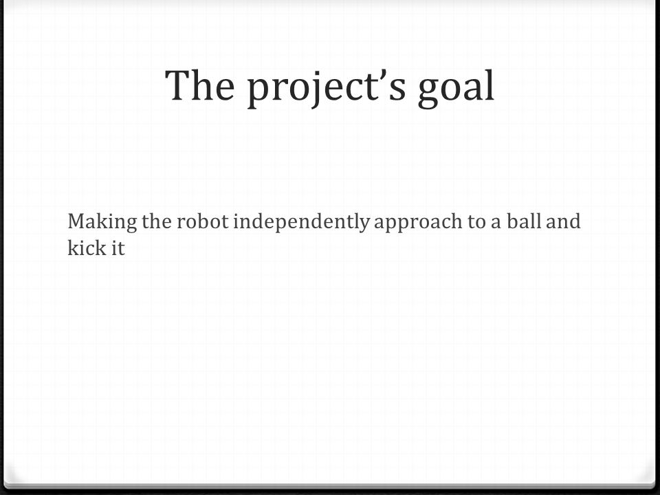 The project's main tasks Creating an API for embedded robot's controller in C, which will allow controlling the robot on higher level Creating an image processing mechanism for the robot's camera in C++ Creating a protocol for communication between the image processing unit on PC and the robot Creating the decision making controller – the brain