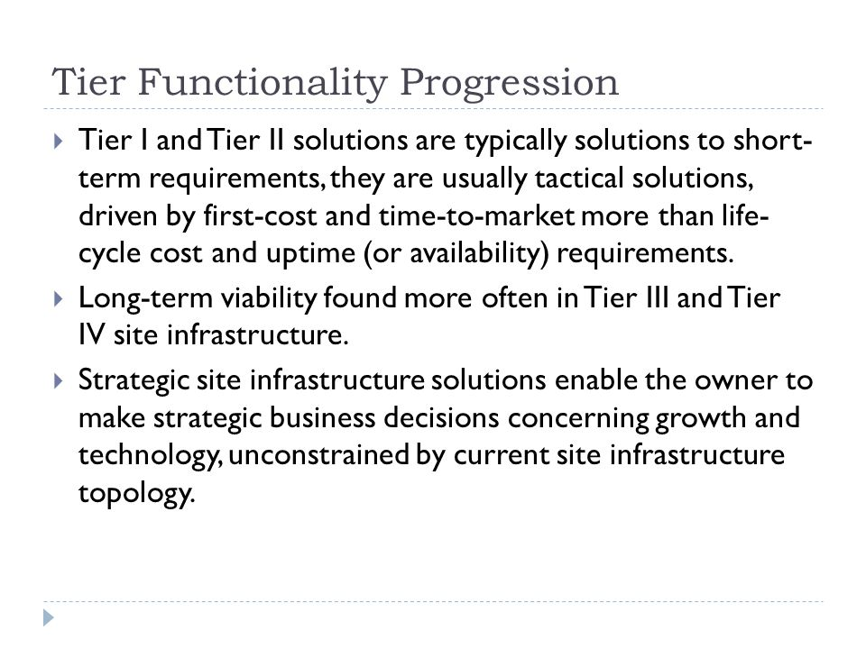 Tier Functionality Progression  Tier I and Tier II solutions are typically solutions to short- term requirements, they are usually tactical solutions, driven by first-cost and time-to-market more than life- cycle cost and uptime (or availability) requirements.