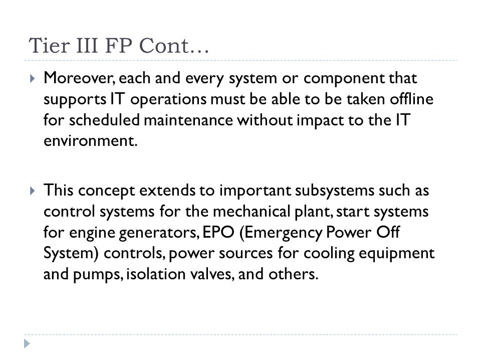 Tier III FP Cont…  Moreover, each and every system or component that supports IT operations must be able to be taken offline for scheduled maintenance without impact to the IT environment.