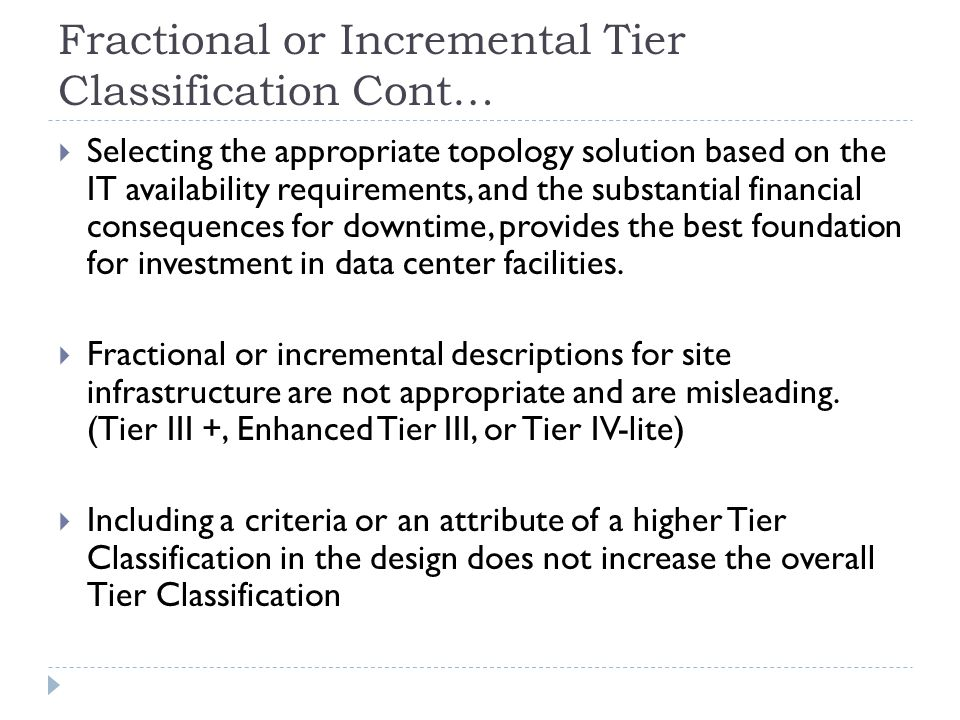 Fractional or Incremental Tier Classification Cont…  Selecting the appropriate topology solution based on the IT availability requirements, and the substantial financial consequences for downtime, provides the best foundation for investment in data center facilities.