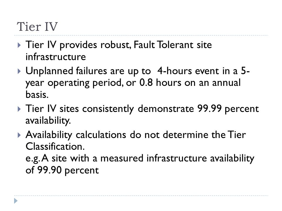 Tier IV  Tier IV provides robust, Fault Tolerant site infrastructure  Unplanned failures are up to 4-hours event in a 5- year operating period, or 0.8 hours on an annual basis.