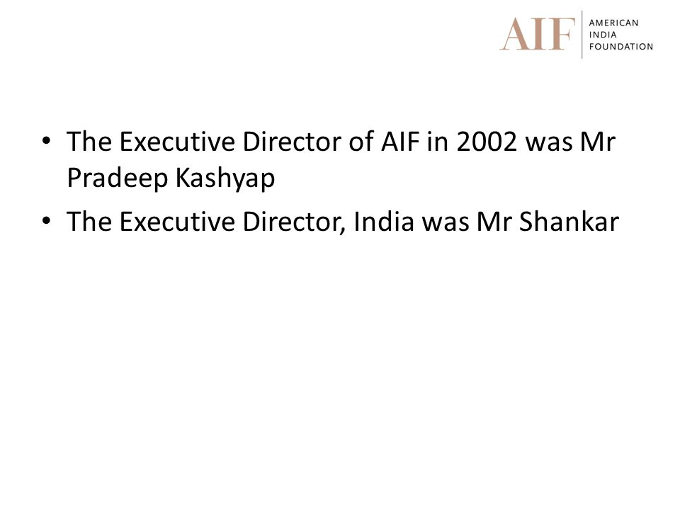The Executive Director of AIF in 2002 was Mr Pradeep Kashyap The Executive Director, India was Mr Shankar