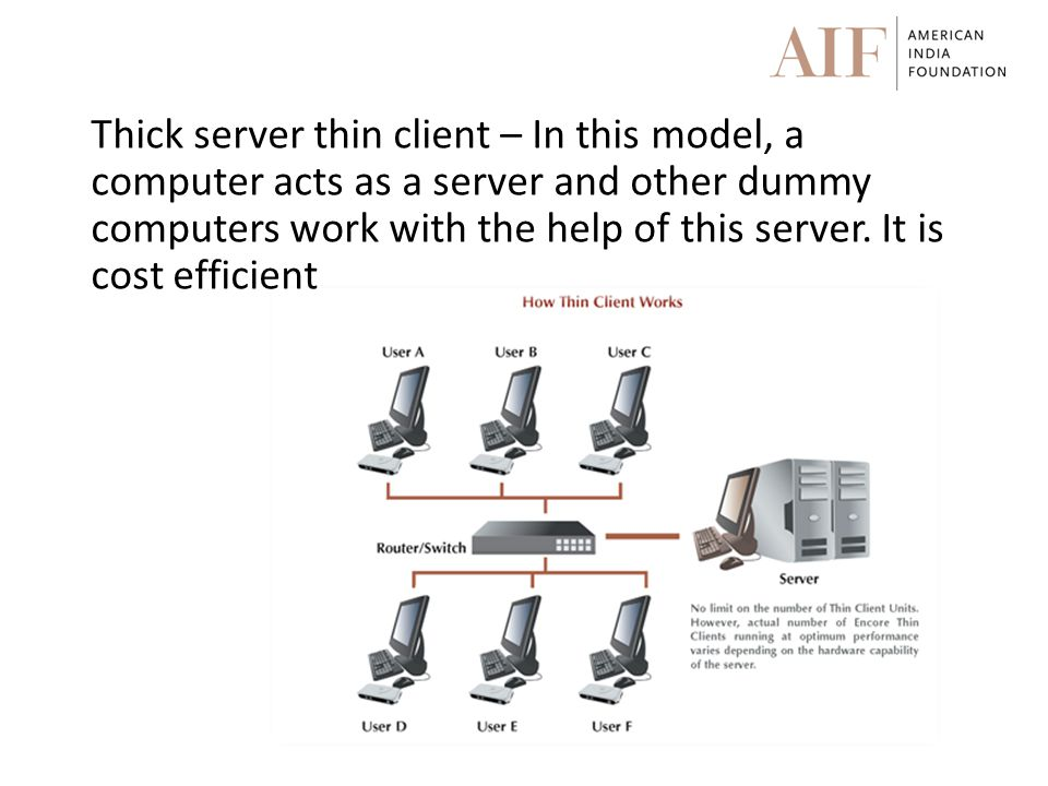 Thick server thin client – In this model, a computer acts as a server and other dummy computers work with the help of this server.