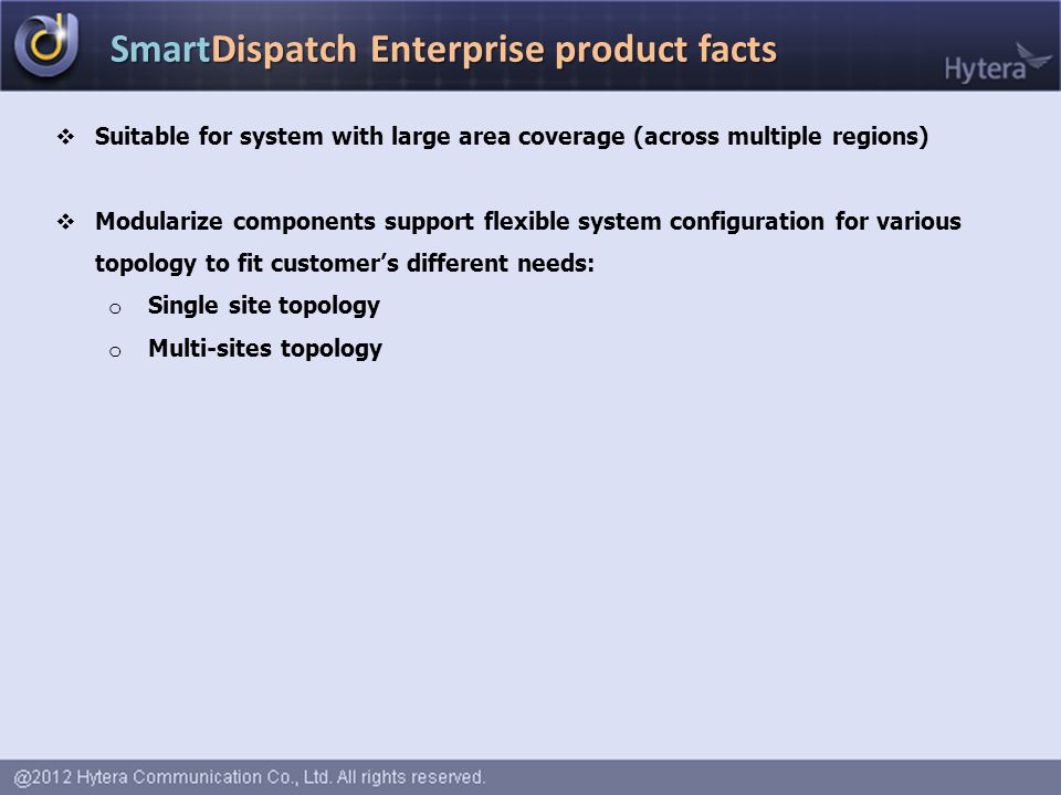 SmartDispatch Enterprise product facts  Suitable for system with large area coverage (across multiple regions)  Modularize components support flexible system configuration for various topology to fit customer's different needs: o Single site topology o Multi-sites topology