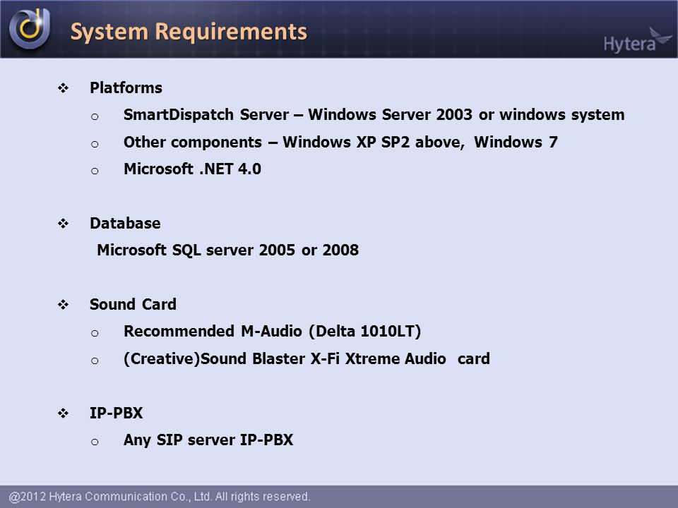  Platforms o SmartDispatch Server – Windows Server 2003 or windows system o Other components – Windows XP SP2 above, Windows 7 o Microsoft.NET 4.0  Database Microsoft SQL server 2005 or 2008  Sound Card o Recommended M-Audio (Delta 1010LT) o (Creative)Sound Blaster X-Fi Xtreme Audio card  IP-PBX o Any SIP server IP-PBX System Requirements