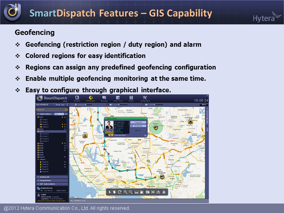SmartDispatch Features – GIS Capability Geofencing  Geofencing (restriction region / duty region) and alarm  Colored regions for easy identification  Regions can assign any predefined geofencing configuration  Enable multiple geofencing monitoring at the same time.