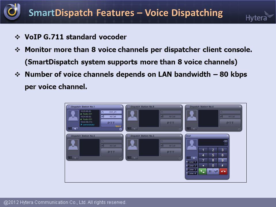 SmartDispatch Features – Voice Dispatching  VoIP G.711 standard vocoder  Monitor more than 8 voice channels per dispatcher client console. (SmartDis