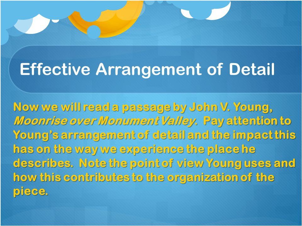 Effective Arrangement of Detail Now we will read a passage by John V. Young, Moonrise over Monument Valley. Pay attention to Young's arrangement of de