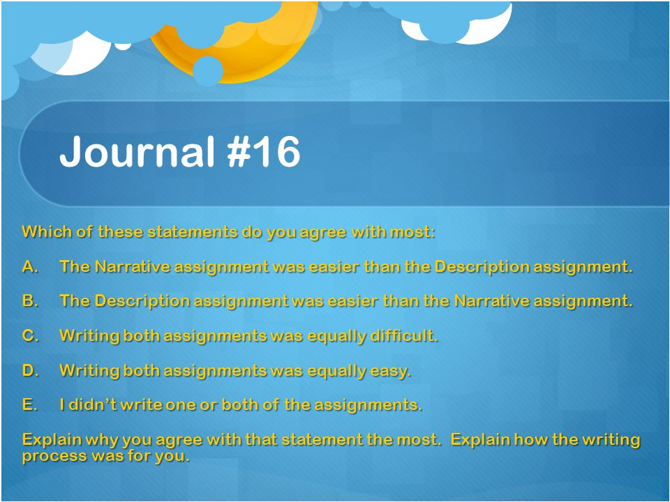 Journal #16 Which of these statements do you agree with most: A.The Narrative assignment was easier than the Description assignment. B.The Description