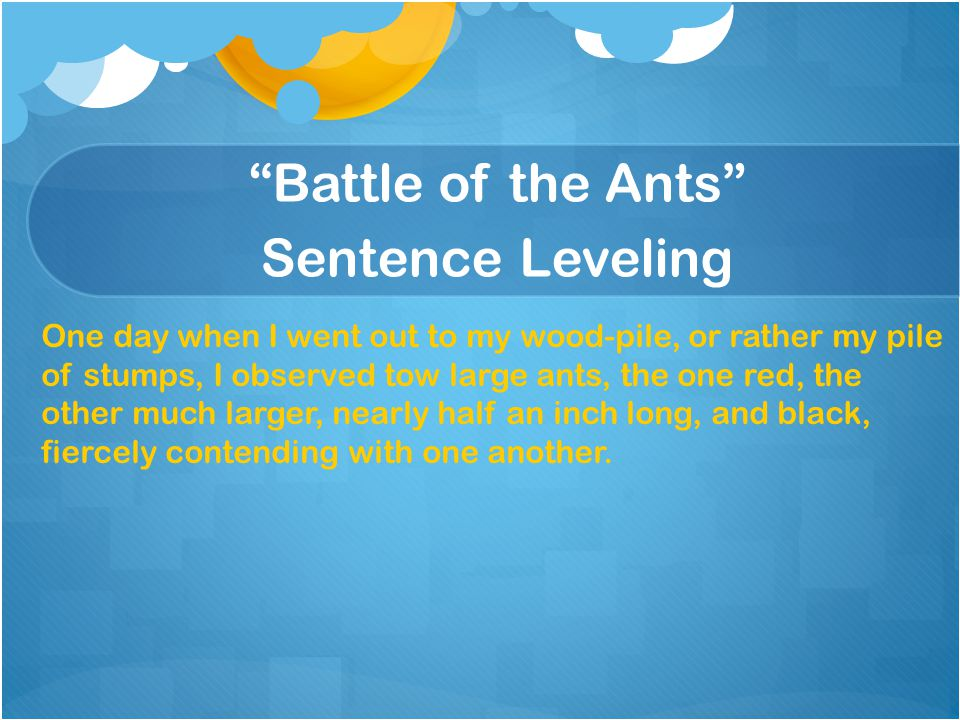 """Battle of the Ants"" Sentence Leveling One day when I went out to my wood-pile, or rather my pile of stumps, I observed tow large ants, the one red, t"