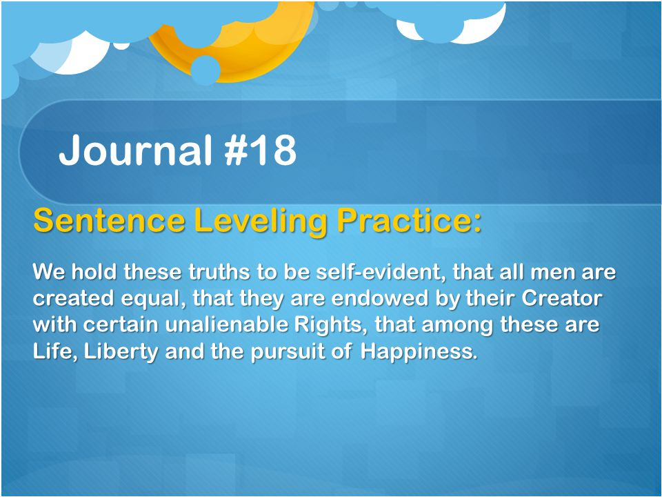 Journal #18 Sentence Leveling Practice: We hold these truths to be self-evident, that all men are created equal, that they are endowed by their Creato