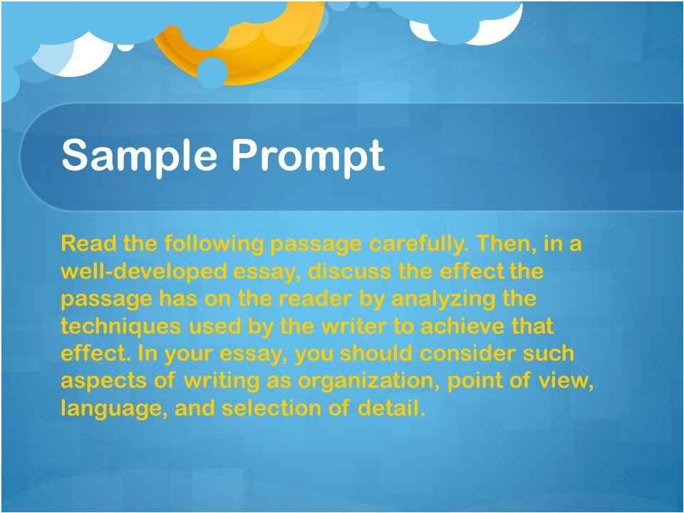 Sample Prompt Read the following passage carefully. Then, in a well-developed essay, discuss the effect the passage has on the reader by analyzing the