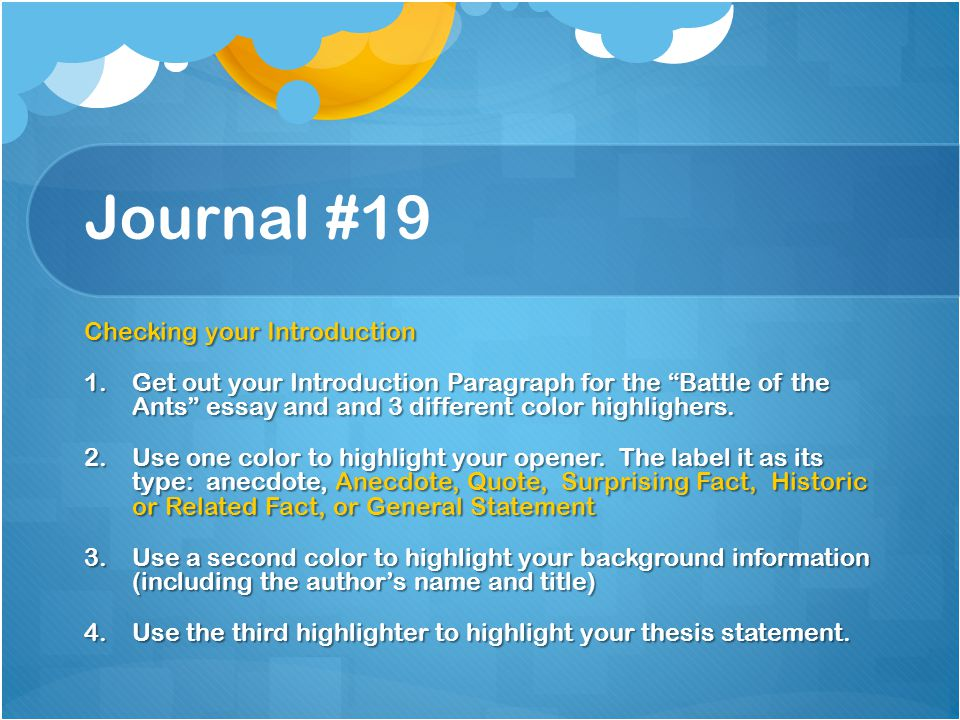"Journal #19 Checking your Introduction 1.Get out your Introduction Paragraph for the ""Battle of the Ants"" essay and and 3 different color highlighers."