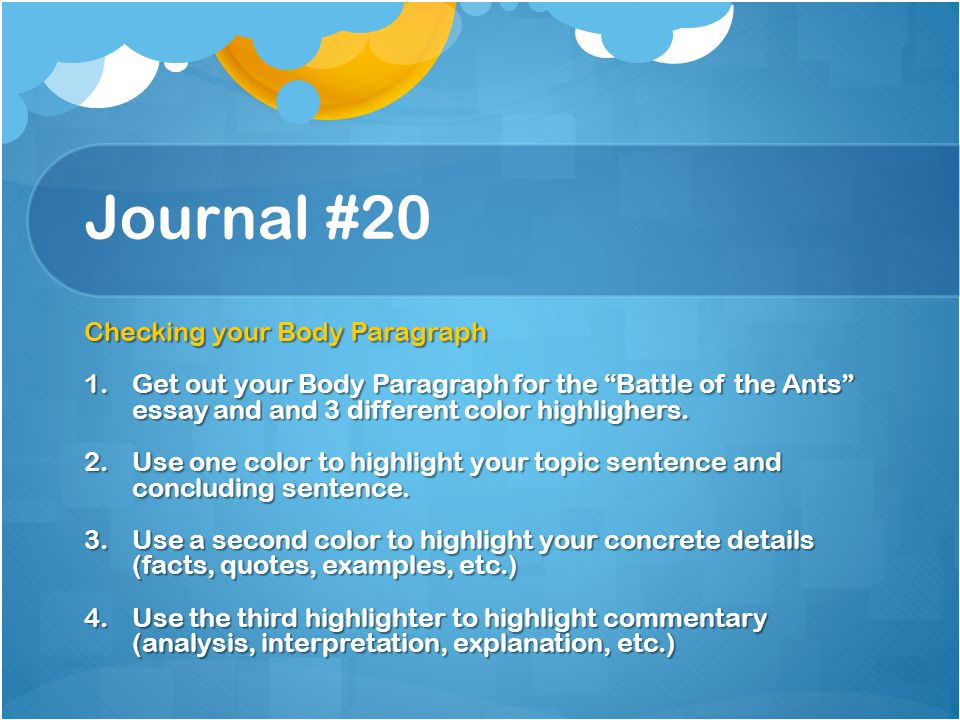 "Journal #20 Checking your Body Paragraph 1.Get out your Body Paragraph for the ""Battle of the Ants"" essay and and 3 different color highlighers. 2.Use"
