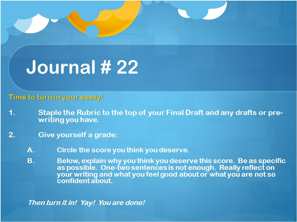 Journal # 22 Time to turn in your essay! 1. 1.Staple the Rubric to the top of your Final Draft and any drafts or pre- writing you have. 2. 2.Give your