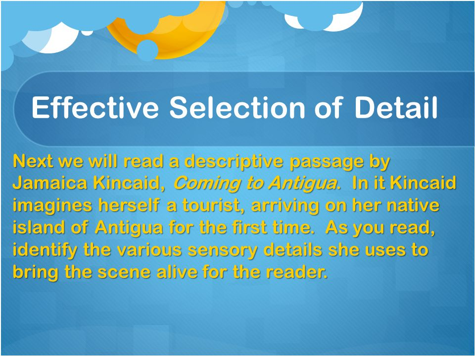 Effective Selection of Detail Next we will read a descriptive passage by Jamaica Kincaid, Coming to Antigua. In it Kincaid imagines herself a tourist,