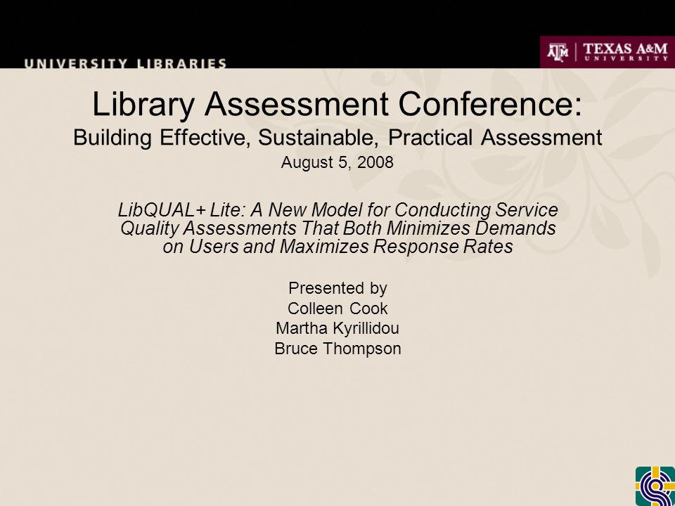 Library Assessment Conference: Building Effective, Sustainable, Practical Assessment August 5, 2008 LibQUAL+ Lite: A New Model for Conducting Service Quality Assessments That Both Minimizes Demands on Users and Maximizes Response Rates Presented by Colleen Cook Martha Kyrillidou Bruce Thompson