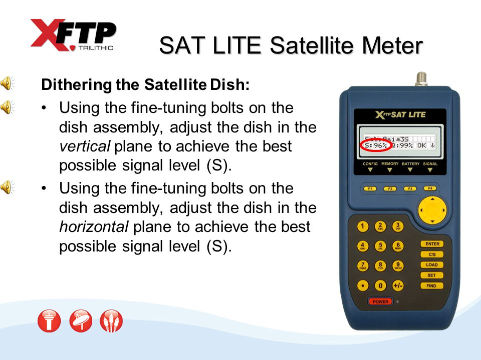 Dithering the Satellite Dish: Using the fine-tuning bolts on the dish assembly, adjust the dish in the vertical plane to achieve the best possible signal level (S).