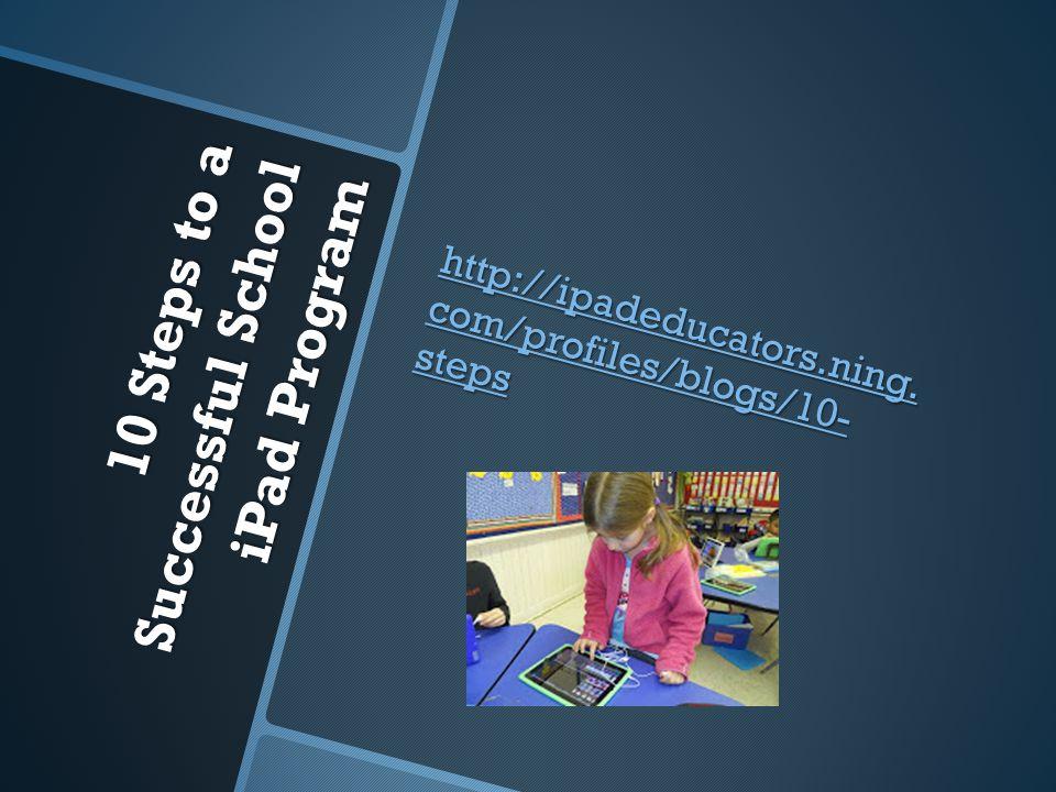 10 Steps to a Successful School iPad Program http://ipadeducators.ning. com/profiles/blogs/10- steps http://ipadeducators.ning. com/profiles/blogs/10-
