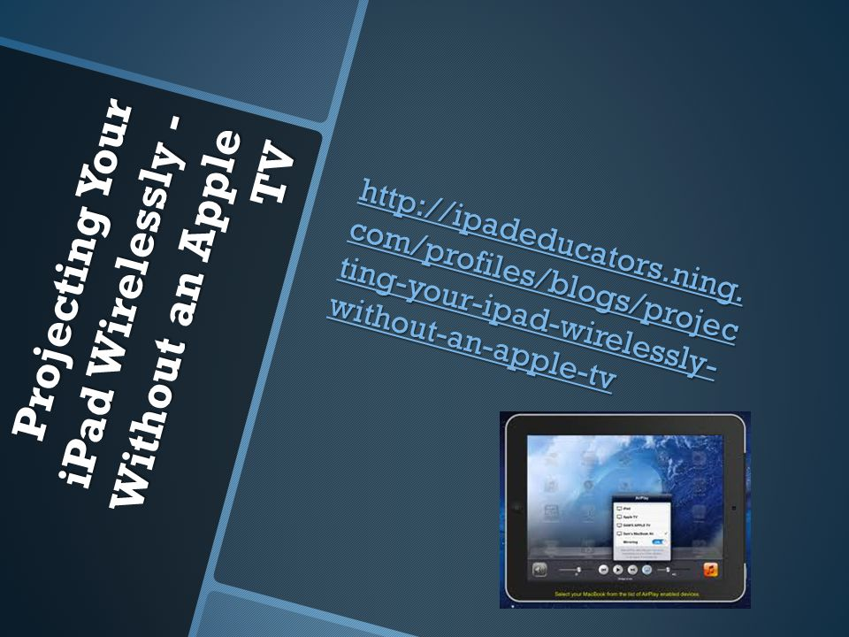 Projecting Your iPad Wirelessly - Without an Apple TV http://ipadeducators.ning. com/profiles/blogs/projec ting-your-ipad-wirelessly- without-an-apple