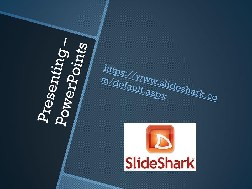 Presenting – PowerPoints https://www.slideshark.co m/default.aspx https://www.slideshark.co m/default.aspx