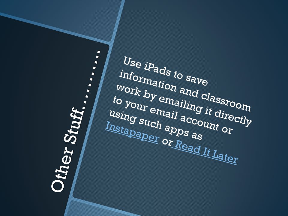Other Stuff……….. Use iPads to save information and classroom work by emailing it directly to your email account or using such apps as Instapaper or Re