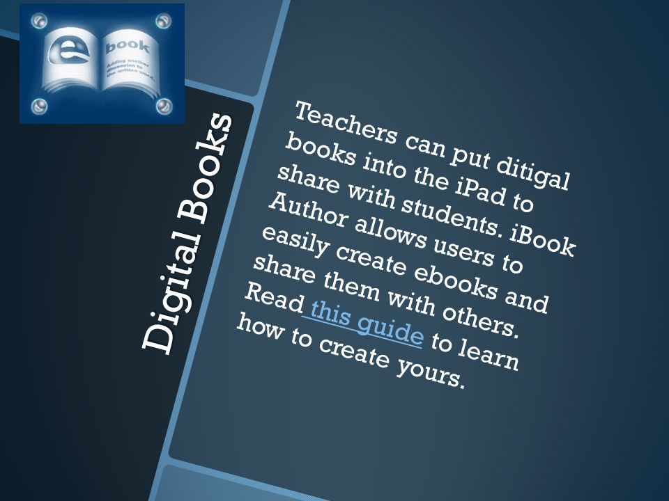 Digital Books Teachers can put ditigal books into the iPad to share with students. iBook Author allows users to easily create ebooks and share them wi