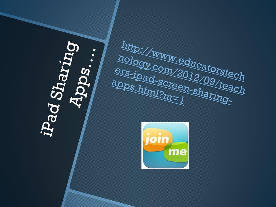 iPad Sharing Apps…. http://www.educatorstech nology.com/2012/09/teach ers-ipad-screen-sharing- apps.html?m=1 http://www.educatorstech nology.com/2012/