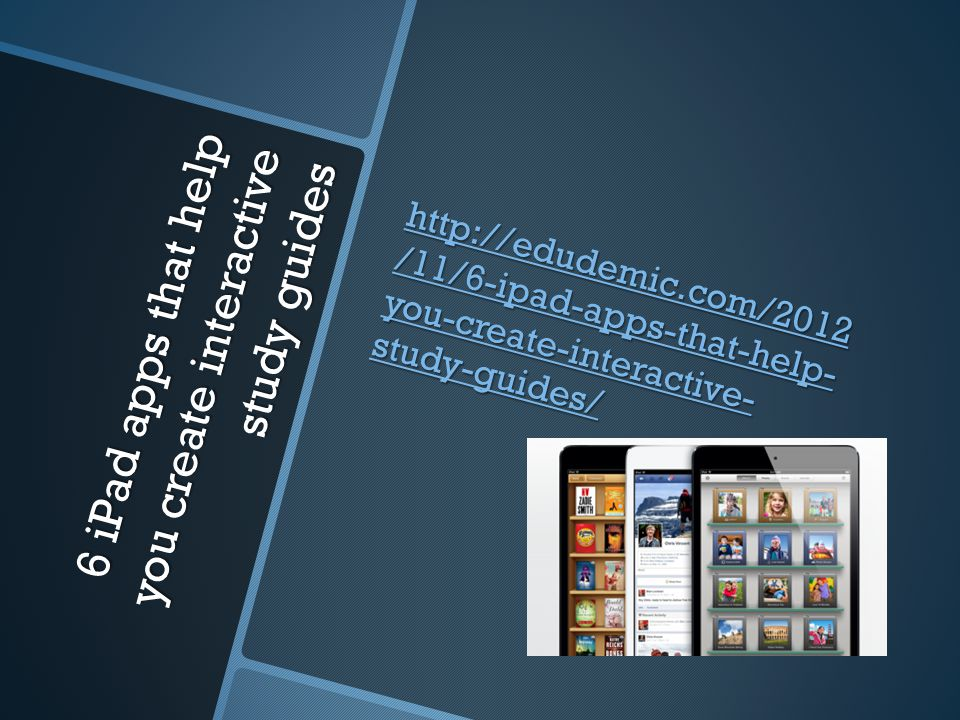 6 iPad apps that help you create interactive study guides http://edudemic.com/2012 /11/6-ipad-apps-that-help- you-create-interactive- study-guides/ http://edudemic.com/2012 /11/6-ipad-apps-that-help- you-create-interactive- study-guides/