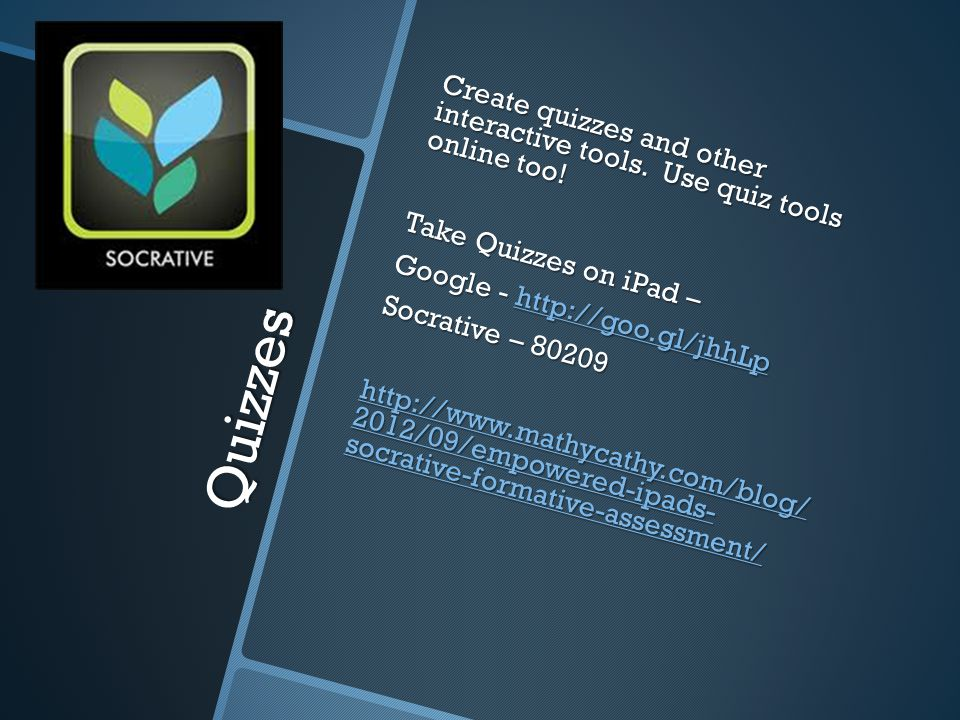 Quizzes Create quizzes and other interactive tools. Use quiz tools online too! Take Quizzes on iPad – Google - http://goo.gl/jhhLp http://goo.gl/jhhLp