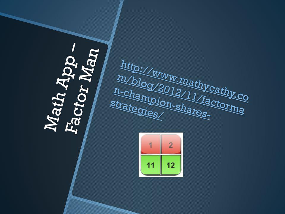 Math App – Factor Man http://www.mathycathy.co m/blog/2012/11/factorma n-champion-shares- strategies/ http://www.mathycathy.co m/blog/2012/11/factorma n-champion-shares- strategies/