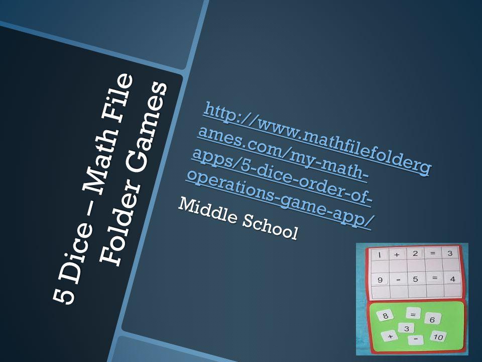 5 Dice – Math File Folder Games http://www.mathfilefolderg ames.com/my-math- apps/5-dice-order-of- operations-game-app/ http://www.mathfilefolderg ames.com/my-math- apps/5-dice-order-of- operations-game-app/ Middle School