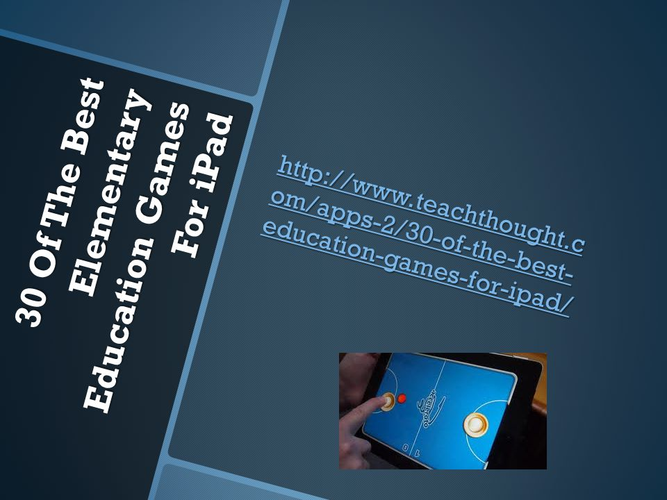 30 Of The Best Elementary Education Games For iPad http://www.teachthought.c om/apps-2/30-of-the-best- education-games-for-ipad/ http://www.teachthought.c om/apps-2/30-of-the-best- education-games-for-ipad/