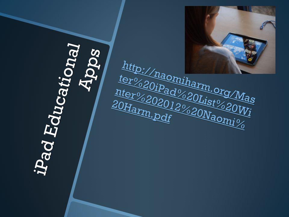 iPad Educational Apps http://naomiharm.org/Mas ter%20iPad%20List%20Wi nter%202012%20Naomi% 20Harm.pdf http://naomiharm.org/Mas ter%20iPad%20List%20Wi