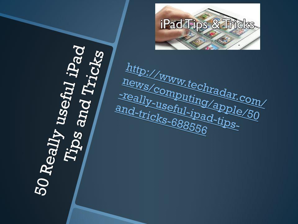 50 Really useful iPad Tips and Tricks http://www.techradar.com/ news/computing/apple/50 -really-useful-ipad-tips- and-tricks-688556 http://www.techradar.com/ news/computing/apple/50 -really-useful-ipad-tips- and-tricks-688556