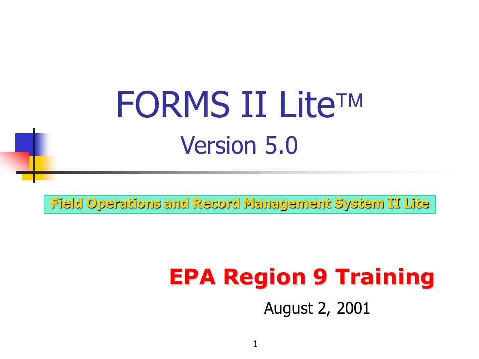 1 EPA Region 9 Training Field Operations and Record Management System II Lite FORMS II Lite  Version 5.0 August 2, 2001