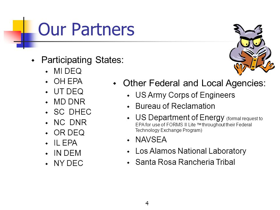 4  Other Federal and Local Agencies:  US Army Corps of Engineers  Bureau of Reclamation  US Department of Energy (formal request to EPA for use of FORMS II Lite  throughout their Federal Technology Exchange Program)  NAVSEA  Los Alamos National Laboratory  Santa Rosa Rancheria Tribal  Participating States:  MI DEQ  OH EPA  UT DEQ  MD DNR  SC DHEC  NC DNR  OR DEQ  IL EPA  IN DEM  NY DEC Our Partners