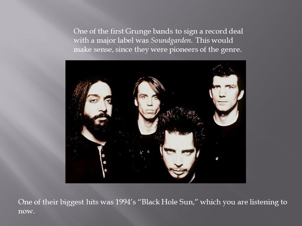 One of the first Grunge bands to sign a record deal with a major label was Soundgarden.