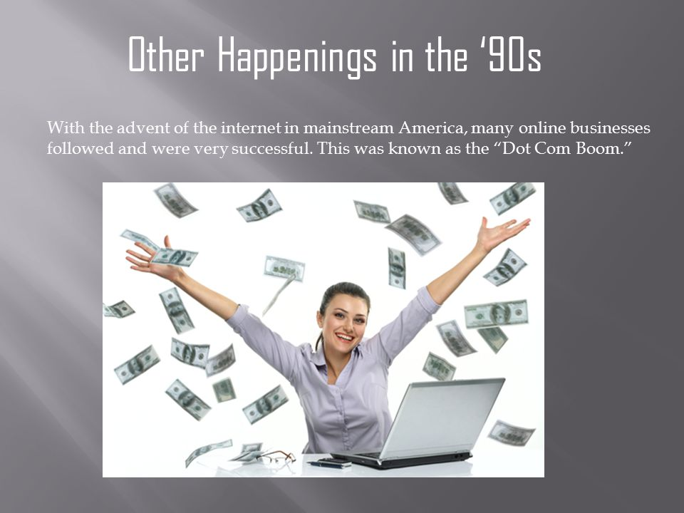 Other Happenings in the '90s With the advent of the internet in mainstream America, many online businesses followed and were very successful.