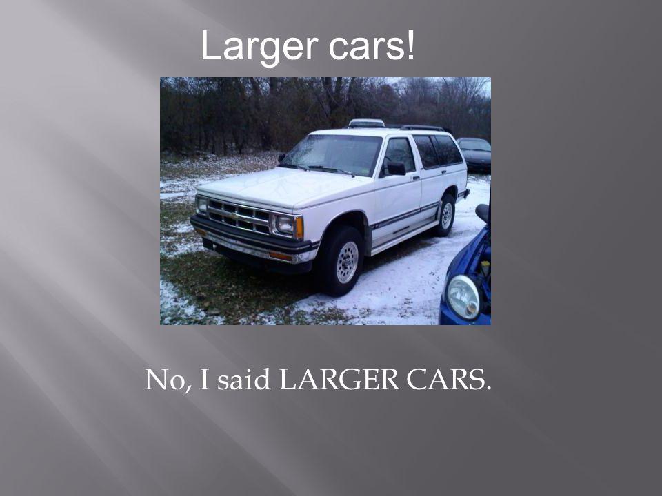Larger cars! No, I said LARGER CARS.