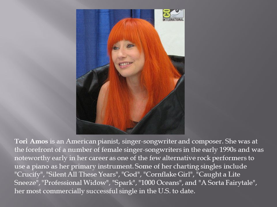 Tori Amos is an American pianist, singer-songwriter and composer.