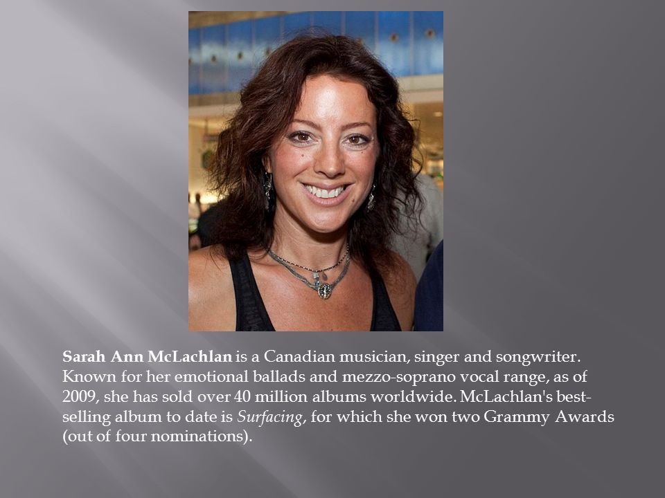 Sarah Ann McLachlan is a Canadian musician, singer and songwriter.