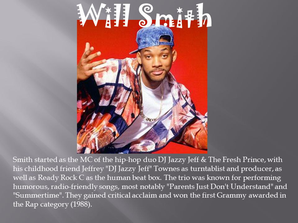 Smith started as the MC of the hip-hop duo DJ Jazzy Jeff & The Fresh Prince, with his childhood friend Jeffrey DJ Jazzy Jeff Townes as turntablist and producer, as well as Ready Rock C as the human beat box.