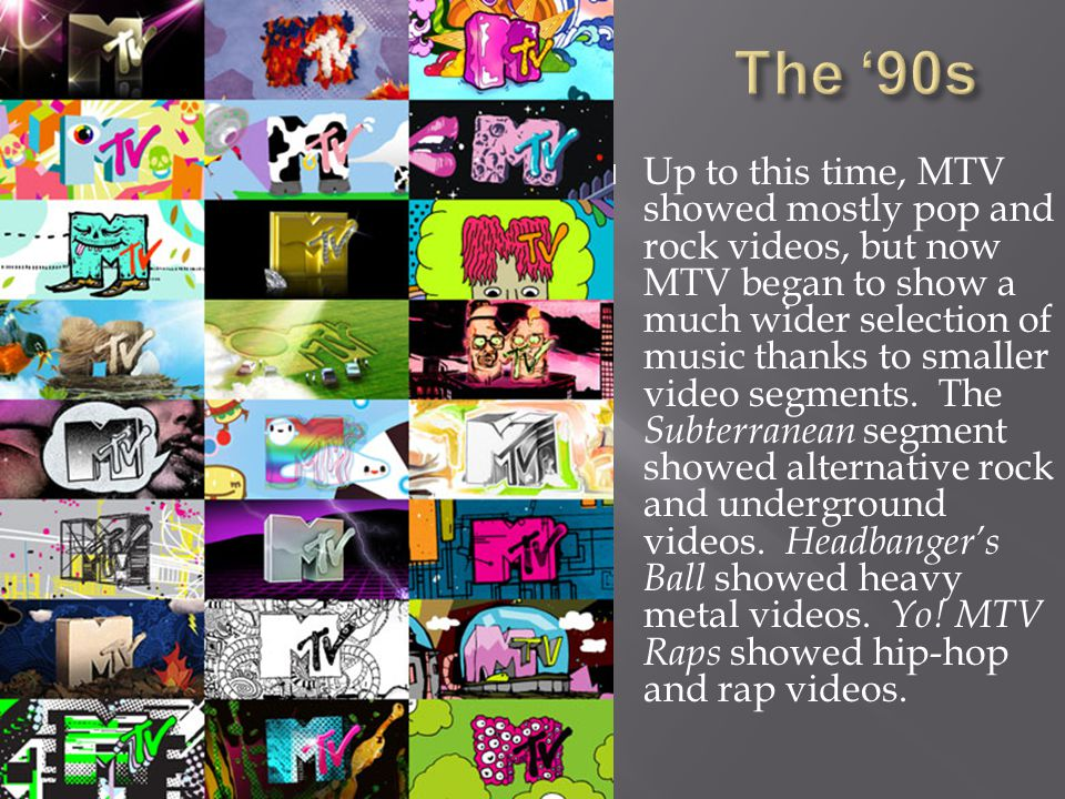  Up to this time, MTV showed mostly pop and rock videos, but now MTV began to show a much wider selection of music thanks to smaller video segments.