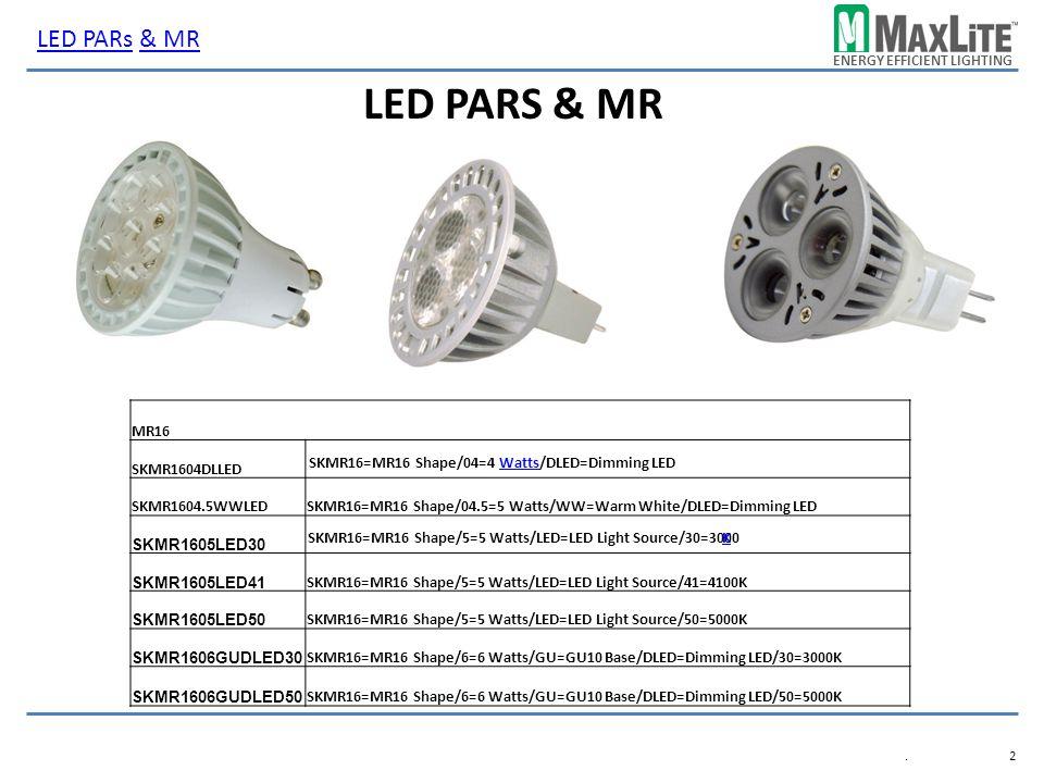 ENERGY EFFICIENT LIGHTING LED PARS & MR.2.2 MR16 SKMR1604DLLED SKMR1604.5WWLEDSKMR16=MR16 Shape/04.5=5 Watts/WW=Warm White/DLED=Dimming LED SKMR1605LED30 SKMR1605LED41 SKMR16=MR16 Shape/5=5 Watts/LED=LED Light Source/41=4100K SKMR1605LED50 SKMR16=MR16 Shape/5=5 Watts/LED=LED Light Source/50=5000K SKMR1606GUDLED30 SKMR16=MR16 Shape/6=6 Watts/GU=GU10 Base/DLED=Dimming LED/30=3000K SKMR1606GUDLED50 SKMR16=MR16 Shape/6=6 Watts/GU=GU10 Base/DLED=Dimming LED/50=5000K LED PARsLED PARs & MR& MR SKMR16=MR16 Shape/04=4 Watts/DLED=Dimming LEDWatts SKMR16=MR16 Shape/5=5 Watts/LED=LED Light Source/30=3000 K