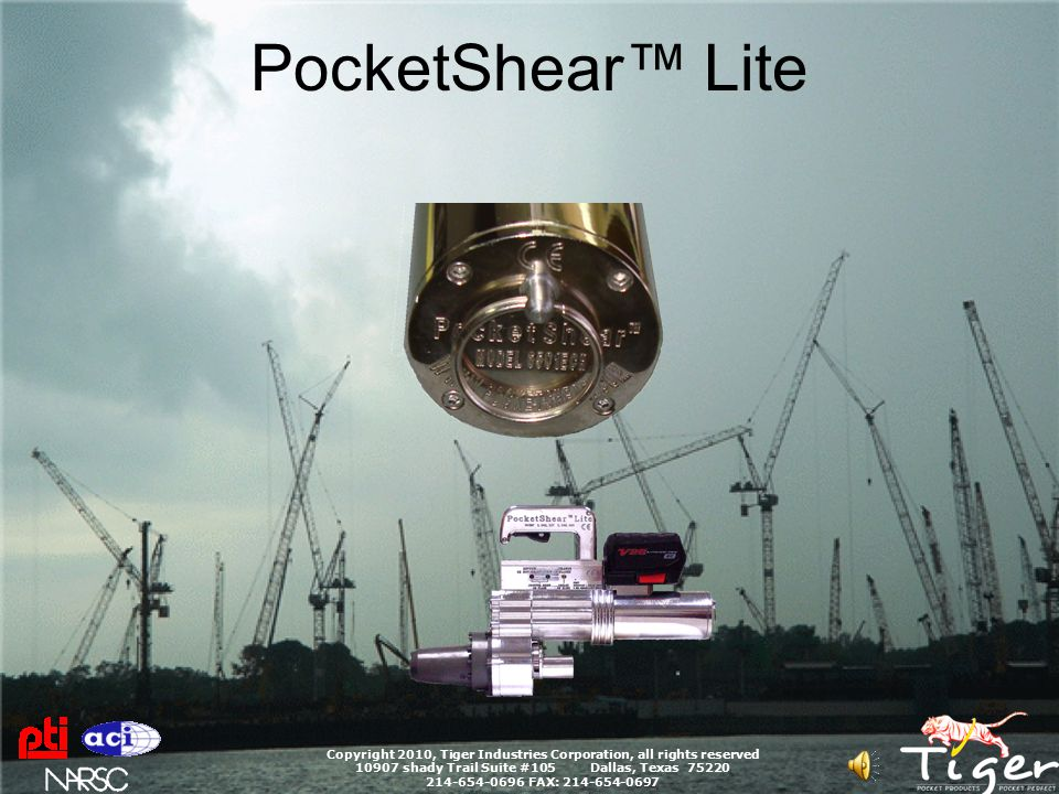 PocketShear™ Lite Copyright 2010, Tiger Industries Corporation, all rights reserved 10907 shady Trail Suite #105 Dallas, Texas 75220 214-654-0696 FAX: 214-654-0697 SAFETY Always use safety glasses Always follow good safety practice as indicated by OSHA Always follow jobsite specific safety rules NEVER stand behind a PocketShear during cutting operations