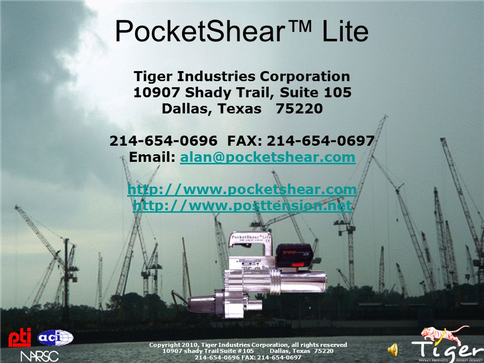 PocketShear™ Lite Copyright 2010, Tiger Industries Corporation, all rights reserved 10907 shady Trail Suite #105 Dallas, Texas 75220 214-654-0696 FAX: 214-654-0697 Additional Movies Hi Rise Parking Garage SOG 4 strand flat Duct Bridge Deck Transverse.6 Tendons SOG Remediation Safety Related - Stressing Blowout http://www.pocketshear.com http://www.posttension.net CLICK HERE FOR LAST SLIDE